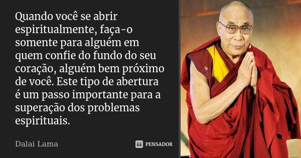 Quando você se abrir espiritualmente, faça-o somente para alguém em quem confie do fundo do seu coração, alguém bem próximo de você. Este tipo de abertura é um ... Frase de Dalai Lama.