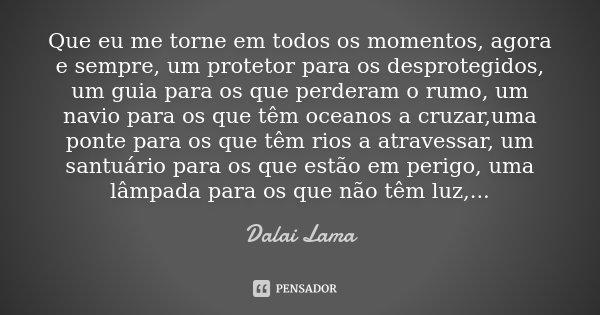 Que eu me torne em todos os momentos, agora e sempre, um protetor para os desprotegidos, um guia para os que perderam o rumo, um navio para os que têm oceanos a... Frase de Dalai Lama.