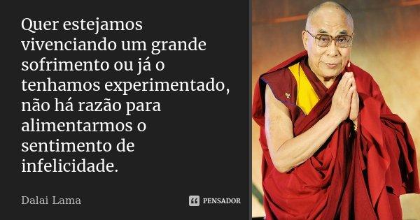 Quer estejamos vivenciando um grande sofrimento ou já o tenhamos experimentado, não há razão para alimentarmos o sentimento de infelicidade.... Frase de Dalai Lama.