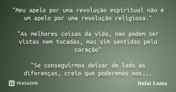 """""""Meu apelo por uma revolução espiritual não é um apelo por uma revolução religiosa."""" """"As melhores coisas da vida, não podem ser vistas nem tocada... Frase de Dalai Lama."""