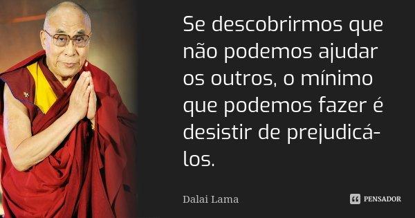 Se descobrirmos que não podemos ajudar os outros, o mínimo que podemos fazer é desistir de prejudicá-los.... Frase de Dalai Lama.