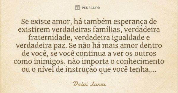 Se existe amor, há também esperança de existirem verdadeiras famílias, verdadeira fraternidade, verdadeira igualdade e verdadeira paz. Se não há mais amor dentr... Frase de Dalai Lama.