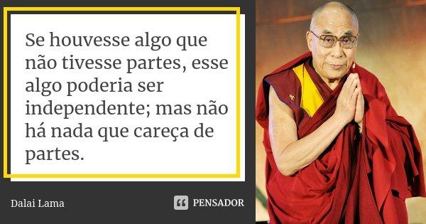 Se houvesse algo que não tivesse partes, esse algo poderia ser independente; mas não há nada que careça de partes.... Frase de Dalai Lama.
