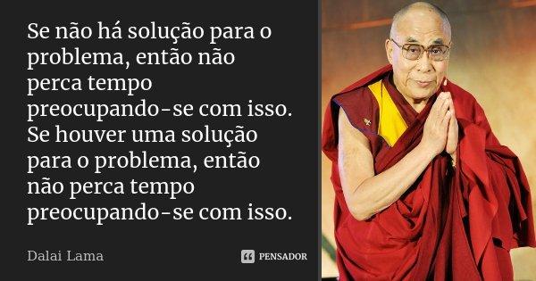 Se não há solução para o problema, então não perca tempo preocupando-se com isso. Se houver uma solução para o problema, então não perca tempo preocupando-se co... Frase de Dalai Lama.