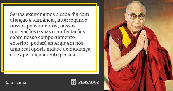 Se nos examinamos a cada dia com atenção e vigilância, interrogando nossos pensamentos, nossas motivações e suas manifestações sobre nosso comportamento exterio... Frase de Dalai Lama.