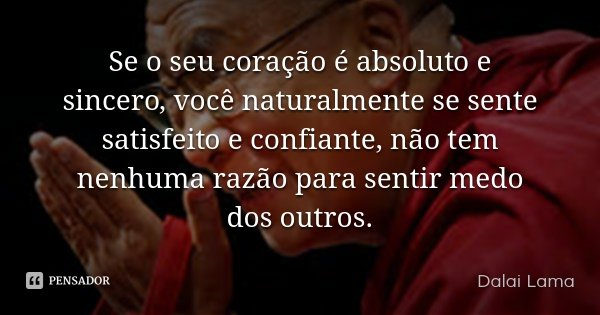 Se o seu coração é absoluto e sincero, você naturalmente se sente satisfeito e confiante, não tem nenhuma razão para sentir medo dos outros.... Frase de Dalai Lama.