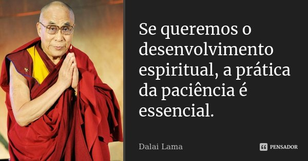 Se queremos o desenvolvimento espiritual, a prática da paciência é essencial.... Frase de Dalai Lama.