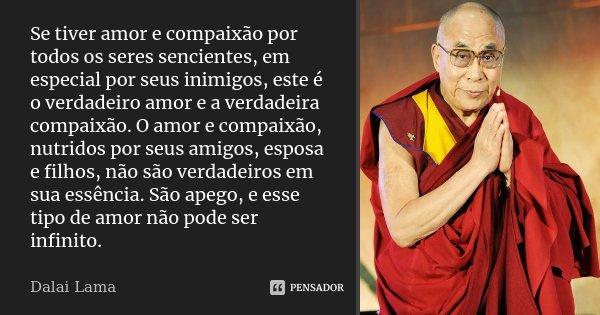 Se tiver amor e compaixão por todos os seres sencientes, em especial por seus inimigos, este é o verdadeiro amor e a verdadeira compaixão. O amor e compaixão, n... Frase de Dalai Lama.