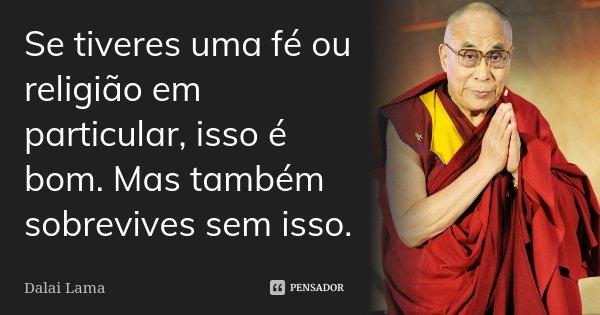 Se tiveres uma fé ou religião em particular, isso é bom. Mas também sobrevives sem isso.... Frase de Dalai Lama.