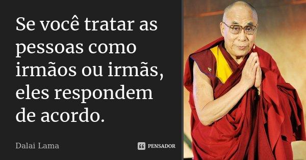 Se você tratar as pessoas como irmãos ou irmãs, eles respondem de acordo.... Frase de Dalai Lama.