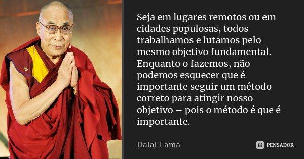 Seja em lugares remotos ou em cidades populosas, todos trabalhamos e lutamos pelo mesmo objetivo fundamental. Enquanto o fazemos, não podemos esquecer que é imp... Frase de Dalai Lama.