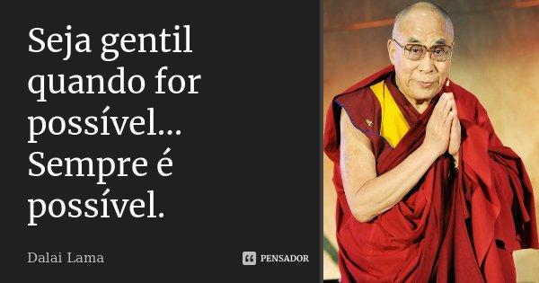 Seja gentil quando for possível.... Sempre é possível.... Frase de Dalai Lama.