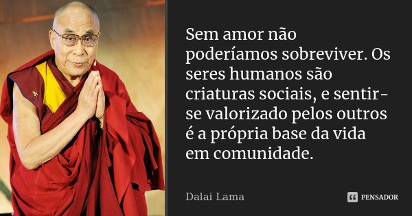 Sem amor não poderíamos sobreviver. Os seres humanos são criaturas sociais, e sentir-se valorizado pelos outros é a própria base da vida em comunidade.... Frase de Dalai Lama.