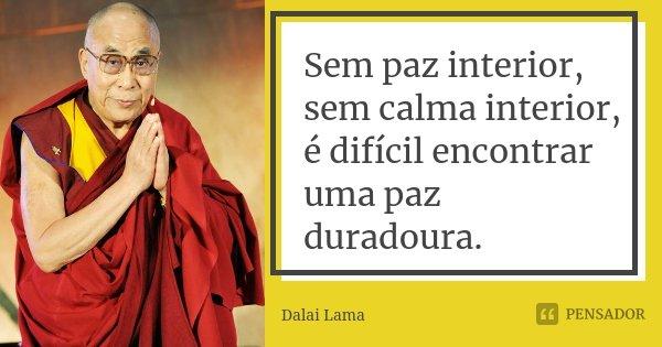 Sem paz interior, sem calma interior, é difícil encontrar uma paz duradoura.... Frase de Dalai Lama.