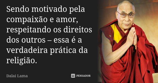 Sendo motivado pela compaixão e amor, respeitando os direitos dos outros – essa é a verdadeira prática da religião.... Frase de Dalai Lama.