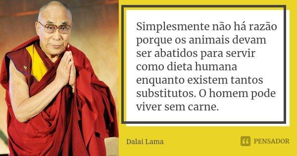 Simplesmente não há razão porque os animais devam ser abatidos para servir como dieta humana enquanto existem tantos substitutos. O homem pode viver sem carne.... Frase de Dalai Lama.