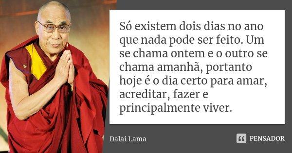 Só existem dois dias no ano que nada pode ser feito. Um se chama ontem e o outro se chama amanhã, portanto hoje é o dia certo para amar, acreditar, fazer e prin... Frase de Dalai Lama.