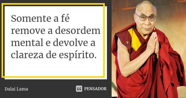 Somente a fé remove a desordem mental e devolve a clareza de espírito.... Frase de dalai-lama.