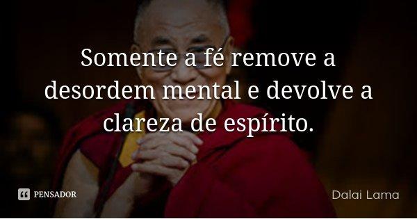 Somente a fé remove a desordem mental e devolve a clareza de espírito.... Frase de Dalai Lama.