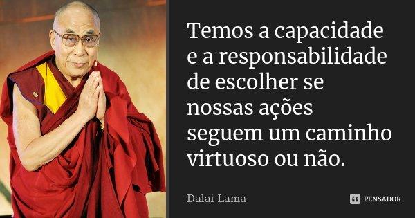 Temos a capacidade e a responsabilidade de escolher se nossas ações seguem um caminho virtuoso ou não.... Frase de Dalai Lama.
