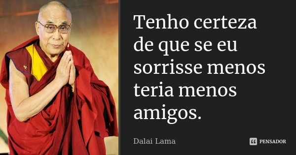Tenho certeza de que se eu sorrisse menos teria menos amigos.... Frase de Dalai Lama.