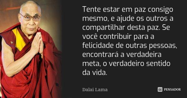 Tente estar em paz consigo mesmo, e ajude os outros a compartilhar desta paz. Se você contribuir para a felicidade de outras pessoas, encontrará a verdadeira me... Frase de Dalai Lama.