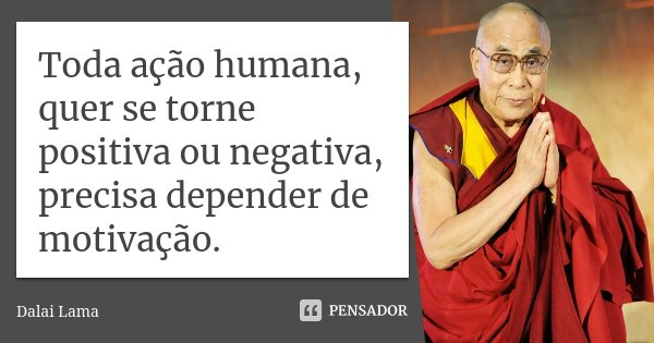 Toda ação humana, quer se torne positiva ou negativa, precisa depender de motivação.... Frase de Dalai Lama.