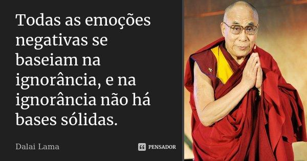Todas as emoções negativas se baseiam na ignorância, e na ignorância não há bases sólidas.... Frase de Dalai Lama.