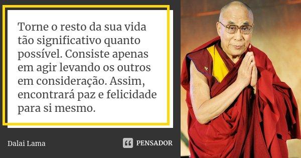 Torne o resto da sua vida tão significativo quanto possível. Consiste apenas em agir levando os outros em consideração. Assim, encontrará paz e felicidade para ... Frase de Dalai Lama.