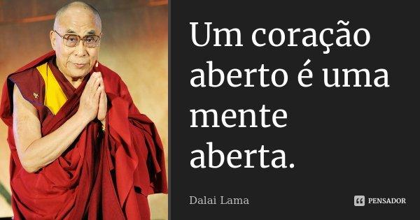Um coração aberto é uma mente aberta.... Frase de Dalai Lama.