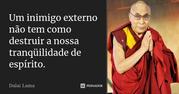 Um inimigo externo não tem como destruir a nossa tranqüilidade de espírito.... Frase de Dalai Lama.