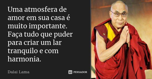 Uma atmosfera de amor em sua casa é muito importante. Faça tudo que puder para criar um lar tranquilo e com harmonia.... Frase de Dalai Lama.