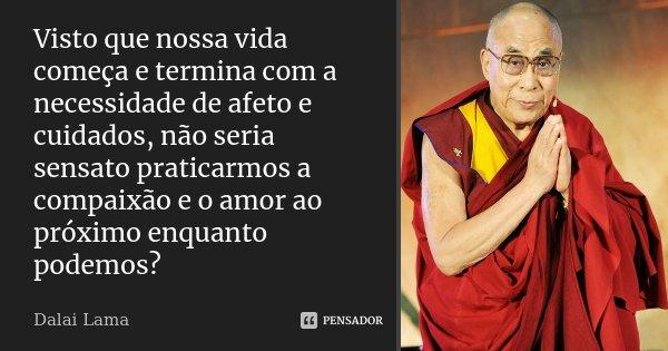 Visto que nossa vida começa e termina com a necessidade de afeto e cuidados, não seria sensato praticarmos a compaixão e o amor ao próximo enquanto podemos?... Frase de Dalai Lama.