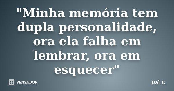 """""""Minha memória tem dupla personalidade, ora ela falha em lembrar, ora em esquecer""""... Frase de Dal C."""