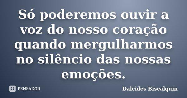 Só poderemos ouvir a voz do nosso coração quando mergulharmos no silêncio das nossas emoções.... Frase de Dalcides Biscalquin.