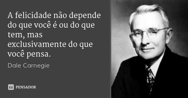 A felicidade não depende do que você é ou do que tem, mas exclusivamente do que você pensa.... Frase de Dale Carnegie.