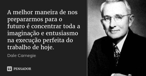 A melhor maneira de nos prepararmos para o futuro é concentrar toda a imaginação e entusiasmo na execução perfeita do trabalho de hoje.... Frase de Dale Carnegie.