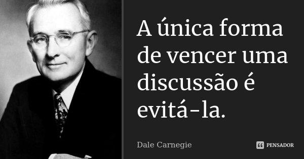 A única forma de vencer uma discussão é evitá-la.... Frase de Dale Carnegie.