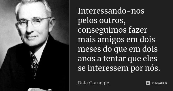 Interessando-nos pelos outros, conseguimos fazer mais amigos em dois meses do que em dois anos a tentar que eles se interessem por nós.... Frase de Dale Carnegie.
