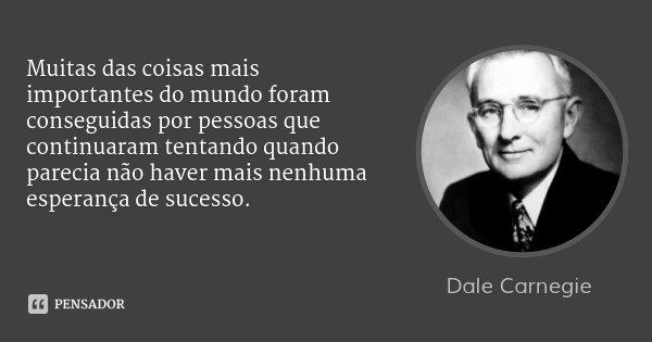 Muitas das coisas mais importantes do mundo foram conseguidas por pessoas que continuaram tentando quando parecia não haver mais nenhuma esperança de sucesso.... Frase de Dale Carnegie.
