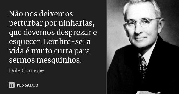 Não nos deixemos perturbar por ninharias, que devemos desprezar e esquecer. Lembre-se: a vida é muito curta para sermos mesquinhos.... Frase de Dale Carnegie.