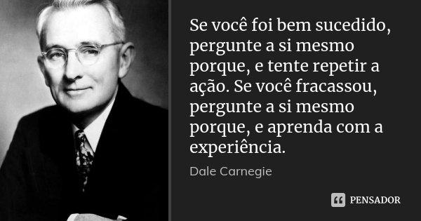 Se você foi bem sucedido, pergunte a si mesmo porque, e tente repetir a ação. Se você fracassou, pergunte a si mesmo porque, e aprenda com a experiência.... Frase de Dale Carnegie.