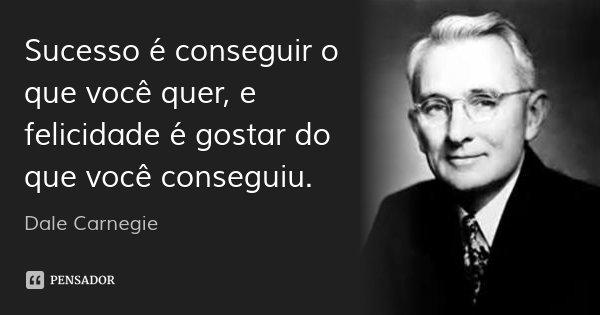 Sucesso é conseguir o que você quer, e felicidade é gostar do que você conseguiu.... Frase de Dale Carnegie.