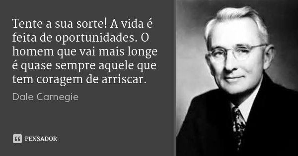 Tente a sua sorte! A vida é feita de oportunidades. O homem que vai mais longe é quase sempre aquele que tem coragem de arriscar.... Frase de Dale Carnegie.