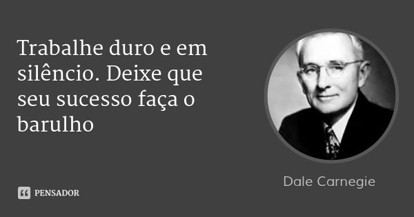 Dale Carnegie: Trabalhe Duro E Em Silêncio. Deixe Que S