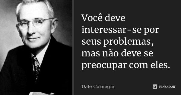 Você deve interessar-se por seus problemas, mas não deve se preocupar com eles.... Frase de Dale Carnegie.