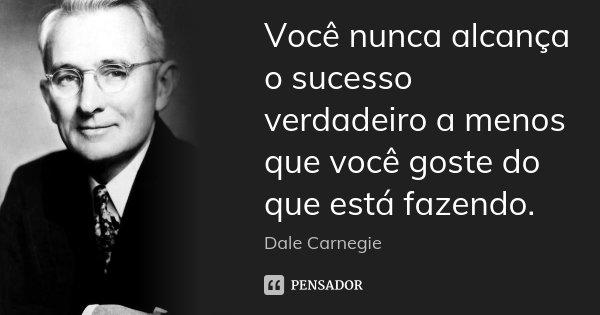 Você nunca alcança o sucesso verdadeiro a menos que você goste do que está fazendo.... Frase de Dale Carnegie.