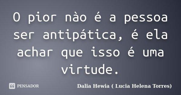 O pior nào é a pessoa ser antipática, é ela achar que isso é uma virtude.... Frase de Dalia Hewia (Lucia Helena Torres).