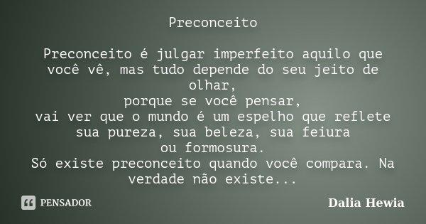 Preconceito Preconceito é julgar imperfeito aquilo que você vê, mas tudo depende do seu jeito de olhar, porque se você pensar, vai ver que o mundo é um espelho ... Frase de Dalia Hewia.