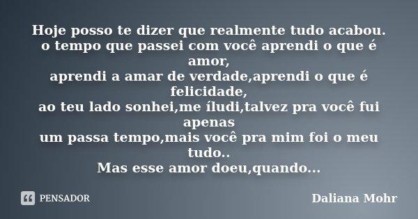 Hoje posso te dizer que realmente tudo acabou. o tempo que passei com você aprendi o que é amor, aprendi a amar de verdade,aprendi o que é felicidade, ao teu la... Frase de Daliana Mohr.